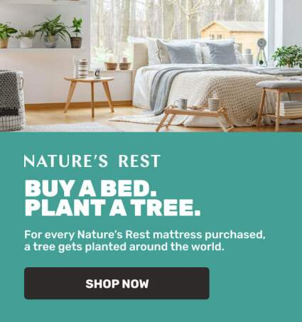 Nature's Rest - Buy a bed. Plant a tree. - For every Nature's Rest mattress purchased, a tree gets planted around the world.