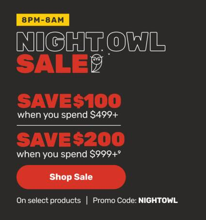 8pm-8am - Night Owl Sale - Save $100 when you spend $499 or Save $200 when you spend $999+ on select products - Promo Code: NIGHTOWL