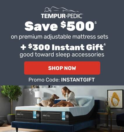 Tempur-pedic save $500 on premium adjustable mattress sets + $300 instant gift good toward sleep accessories. Use code INSTANTGIFT